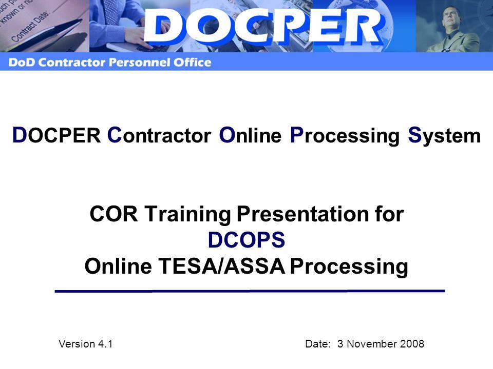 D OCPER C ontractor O nline P rocessing S ystem COR Training Presentation for DCOPS Online TESA/ASSA Processing Version 4.1 Date: 3 November 2008