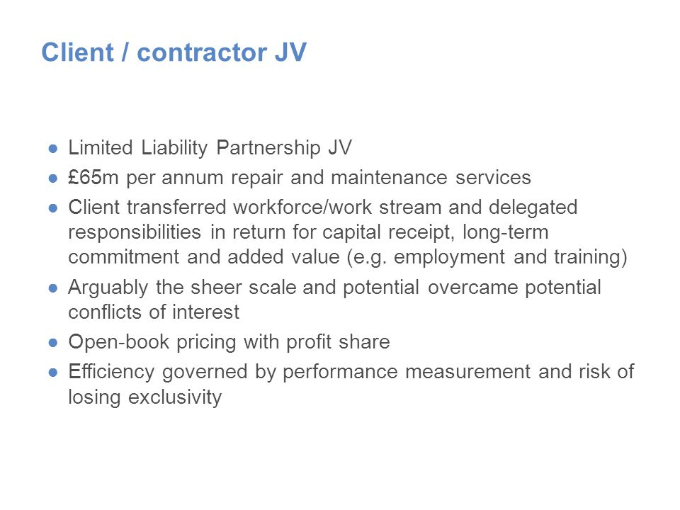 Client / contractor JV ●Limited Liability Partnership JV ●£65m per annum repair and maintenance services ●Client transferred workforce/work stream and delegated responsibilities in return for capital receipt, long-term commitment and added value (e.g.