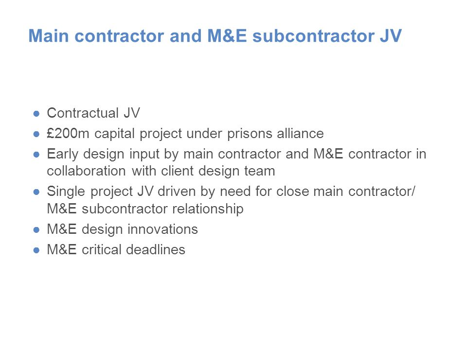 Main contractor and M&E subcontractor JV ●Contractual JV ●£200m capital project under prisons alliance ●Early design input by main contractor and M&E contractor in collaboration with client design team ●Single project JV driven by need for close main contractor/ M&E subcontractor relationship ●M&E design innovations ●M&E critical deadlines