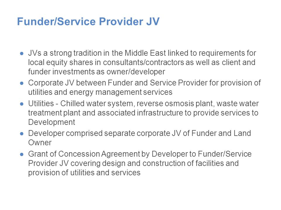 Funder/Service Provider JV ●JVs a strong tradition in the Middle East linked to requirements for local equity shares in consultants/contractors as well as client and funder investments as owner/developer ●Corporate JV between Funder and Service Provider for provision of utilities and energy management services ●Utilities - Chilled water system, reverse osmosis plant, waste water treatment plant and associated infrastructure to provide services to Development ●Developer comprised separate corporate JV of Funder and Land Owner ●Grant of Concession Agreement by Developer to Funder/Service Provider JV covering design and construction of facilities and provision of utilities and services