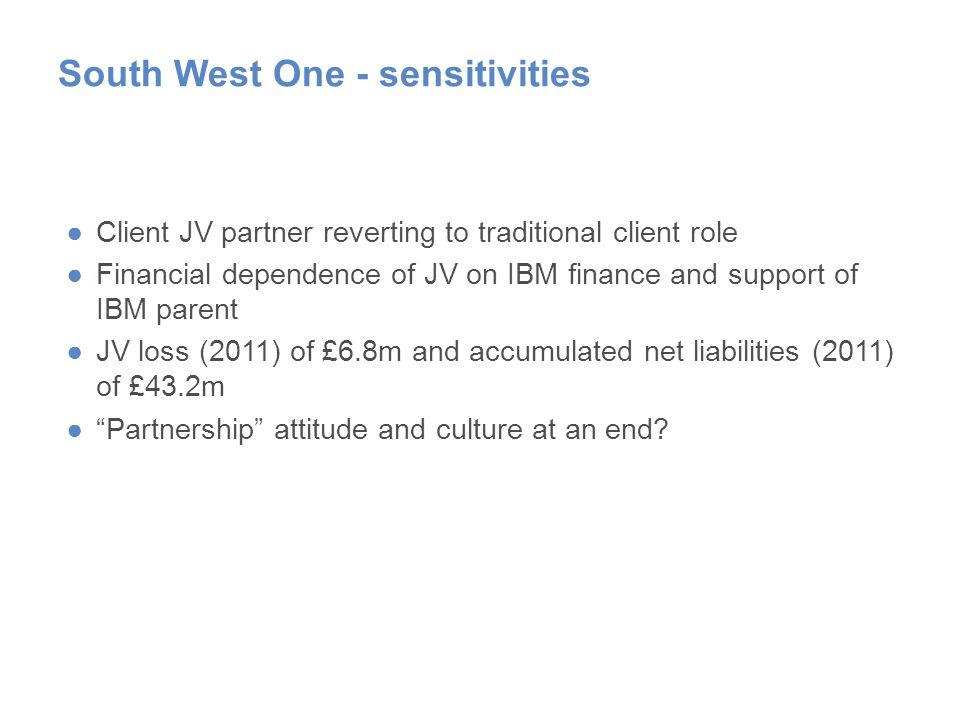 South West One - sensitivities ●Client JV partner reverting to traditional client role ●Financial dependence of JV on IBM finance and support of IBM parent ●JV loss (2011) of £6.8m and accumulated net liabilities (2011) of £43.2m ● Partnership attitude and culture at an end