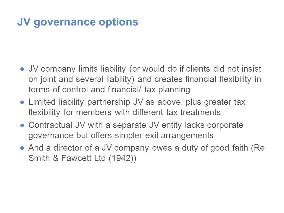 JV governance options ●JV company limits liability (or would do if clients did not insist on joint and several liability) and creates financial flexibility in terms of control and financial/ tax planning ●Limited liability partnership JV as above, plus greater tax flexibility for members with different tax treatments ●Contractual JV with a separate JV entity lacks corporate governance but offers simpler exit arrangements ●And a director of a JV company owes a duty of good faith (Re Smith & Fawcett Ltd (1942))