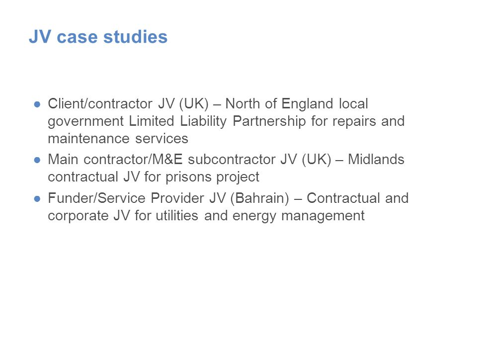 JV case studies ●Client/contractor JV (UK) – North of England local government Limited Liability Partnership for repairs and maintenance services ●Main contractor/M&E subcontractor JV (UK) – Midlands contractual JV for prisons project ●Funder/Service Provider JV (Bahrain) – Contractual and corporate JV for utilities and energy management