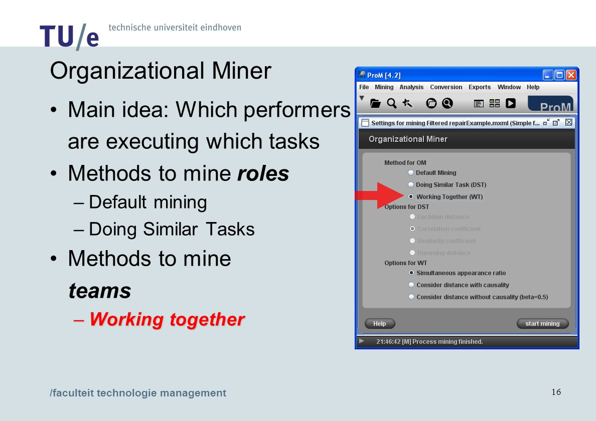 /faculteit technologie management 16 Organizational Miner Main idea: Which performers are executing which tasks Methods to mine roles –Default mining –Doing Similar Tasks Methods to mine teams –Working together