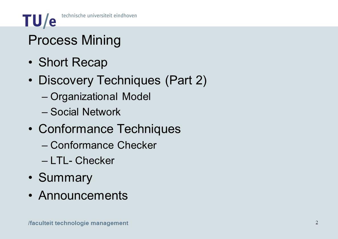 /faculteit technologie management 2 Process Mining Short Recap Discovery Techniques (Part 2) –Organizational Model –Social Network Conformance Techniques –Conformance Checker –LTL- Checker Summary Announcements