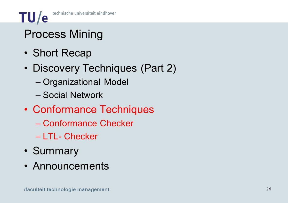 /faculteit technologie management 26 Process Mining Short Recap Discovery Techniques (Part 2) –Organizational Model –Social Network Conformance Techniques –Conformance Checker –LTL- Checker Summary Announcements