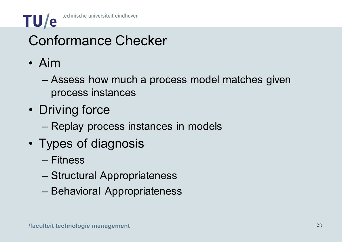 /faculteit technologie management 28 Conformance Checker Aim –Assess how much a process model matches given process instances Driving force –Replay process instances in models Types of diagnosis –Fitness –Structural Appropriateness –Behavioral Appropriateness