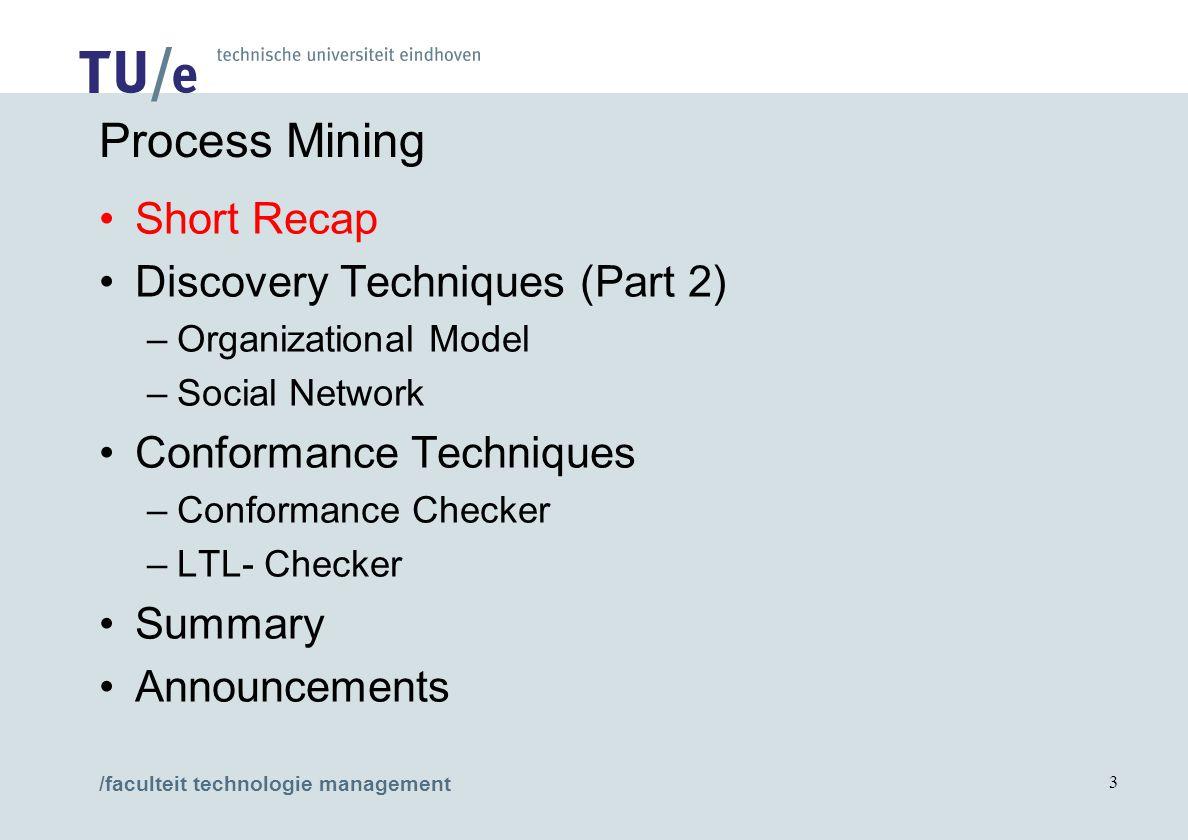 /faculteit technologie management 3 Process Mining Short Recap Discovery Techniques (Part 2) –Organizational Model –Social Network Conformance Techniques –Conformance Checker –LTL- Checker Summary Announcements