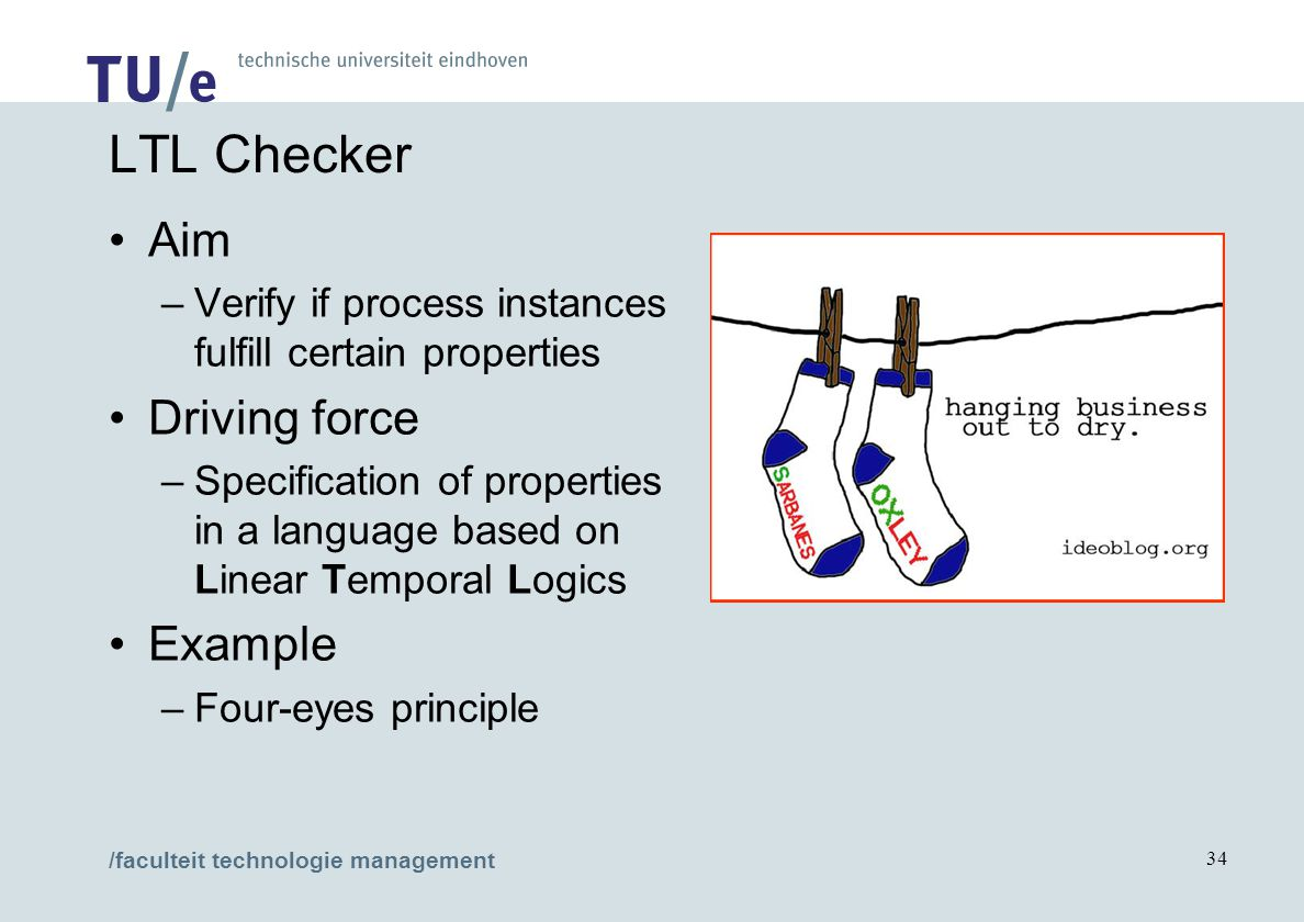 /faculteit technologie management 34 LTL Checker Aim –Verify if process instances fulfill certain properties Driving force –Specification of properties in a language based on Linear Temporal Logics Example –Four-eyes principle