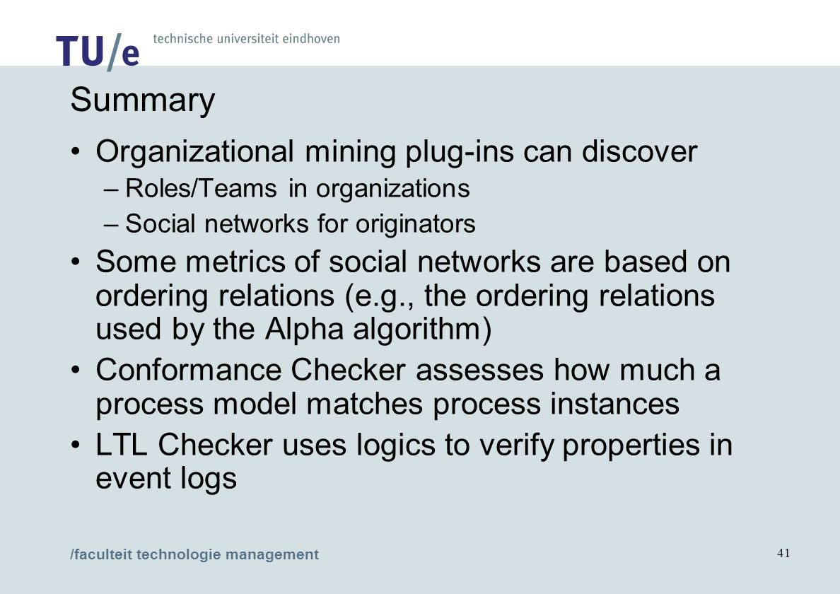 /faculteit technologie management 41 Summary Organizational mining plug-ins can discover –Roles/Teams in organizations –Social networks for originators Some metrics of social networks are based on ordering relations (e.g., the ordering relations used by the Alpha algorithm) Conformance Checker assesses how much a process model matches process instances LTL Checker uses logics to verify properties in event logs
