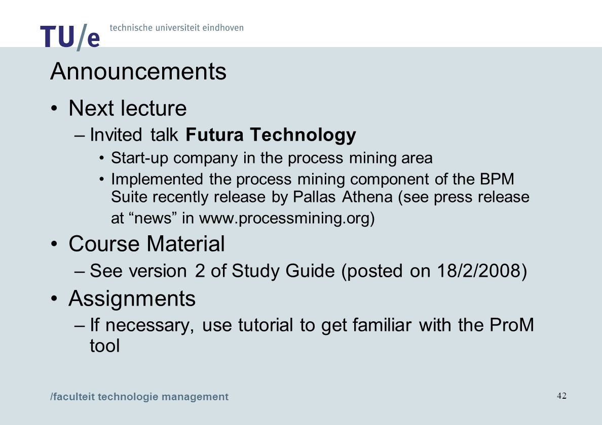 /faculteit technologie management 42 Announcements Next lecture –Invited talk Futura Technology Start-up company in the process mining area Implemented the process mining component of the BPM Suite recently release by Pallas Athena (see press release at news in www.processmining.org) Course Material –See version 2 of Study Guide (posted on 18/2/2008) Assignments –If necessary, use tutorial to get familiar with the ProM tool