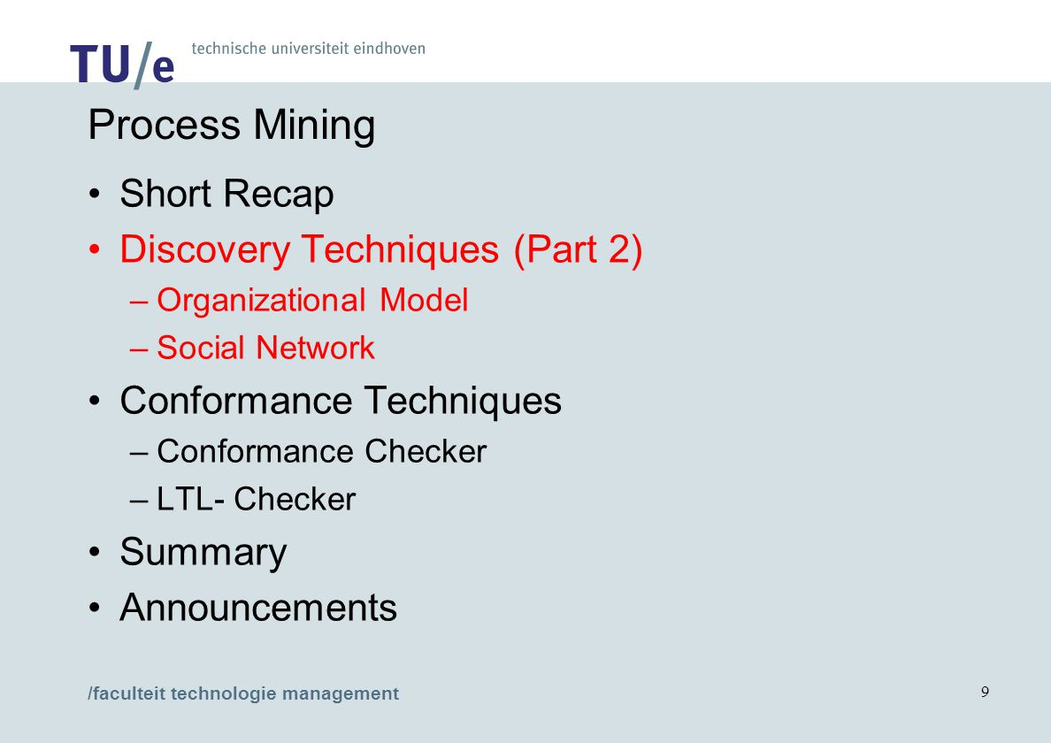 /faculteit technologie management 9 Process Mining Short Recap Discovery Techniques (Part 2) –Organizational Model –Social Network Conformance Techniques –Conformance Checker –LTL- Checker Summary Announcements