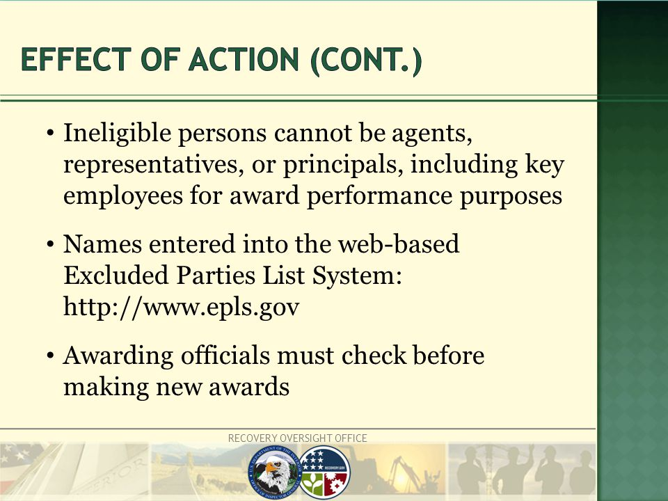 RECOVERY OVERSIGHT OFFICE Ineligible persons cannot be agents, representatives, or principals, including key employees for award performance purposes Names entered into the web-based Excluded Parties List System: http://www.epls.gov Awarding officials must check before making new awards