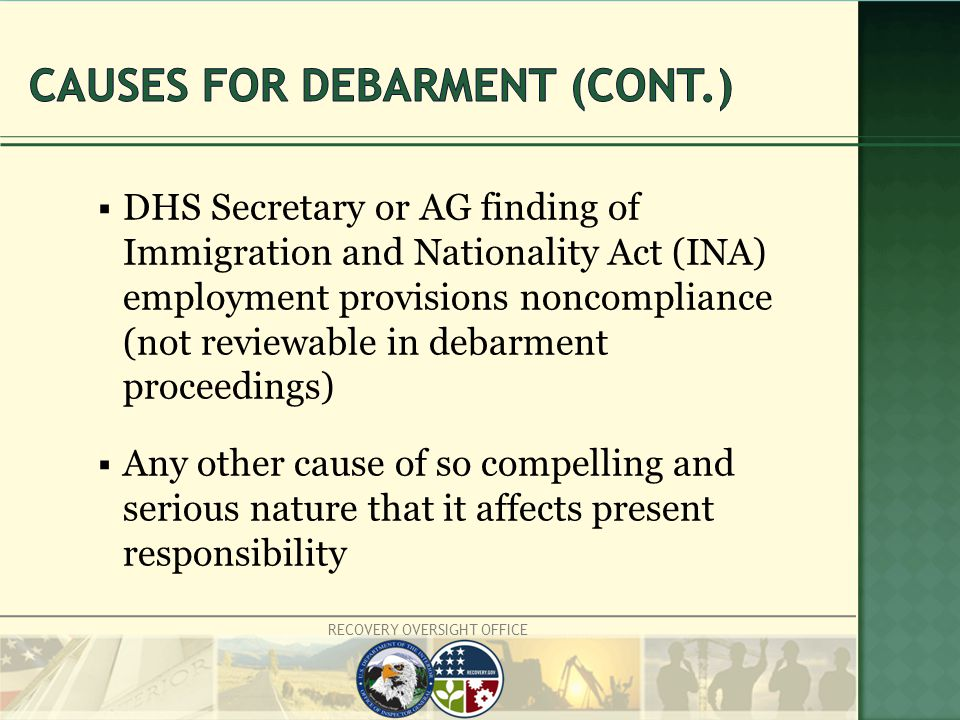 RECOVERY OVERSIGHT OFFICE  DHS Secretary or AG finding of Immigration and Nationality Act (INA) employment provisions noncompliance (not reviewable in debarment proceedings)  Any other cause of so compelling and serious nature that it affects present responsibility
