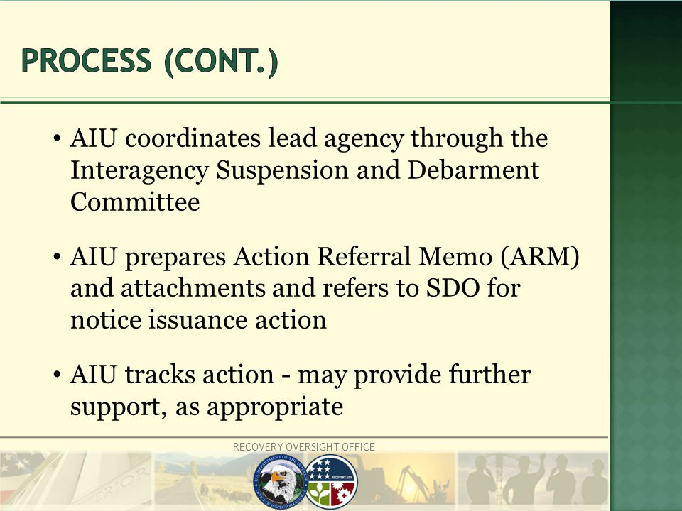 RECOVERY OVERSIGHT OFFICE AIU coordinates lead agency through the Interagency Suspension and Debarment Committee AIU prepares Action Referral Memo (ARM) and attachments and refers to SDO for notice issuance action AIU tracks action - may provide further support, as appropriate