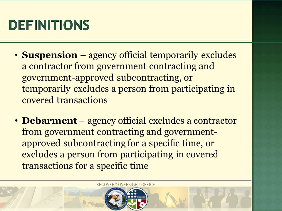 RECOVERY OVERSIGHT OFFICE Suspension – agency official temporarily excludes a contractor from government contracting and government-approved subcontracting, or temporarily excludes a person from participating in covered transactions Debarment – agency official excludes a contractor from government contracting and government- approved subcontracting for a specific time, or excludes a person from participating in covered transactions for a specific time