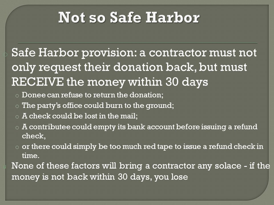 o Safe Harbor provision: a contractor must not only request their donation back, but must RECEIVE the money within 30 days o Donee can refuse to return the donation; o The party's office could burn to the ground; o A check could be lost in the mail; o A contributee could empty its bank account before issuing a refund check, o or there could simply be too much red tape to issue a refund check in time.