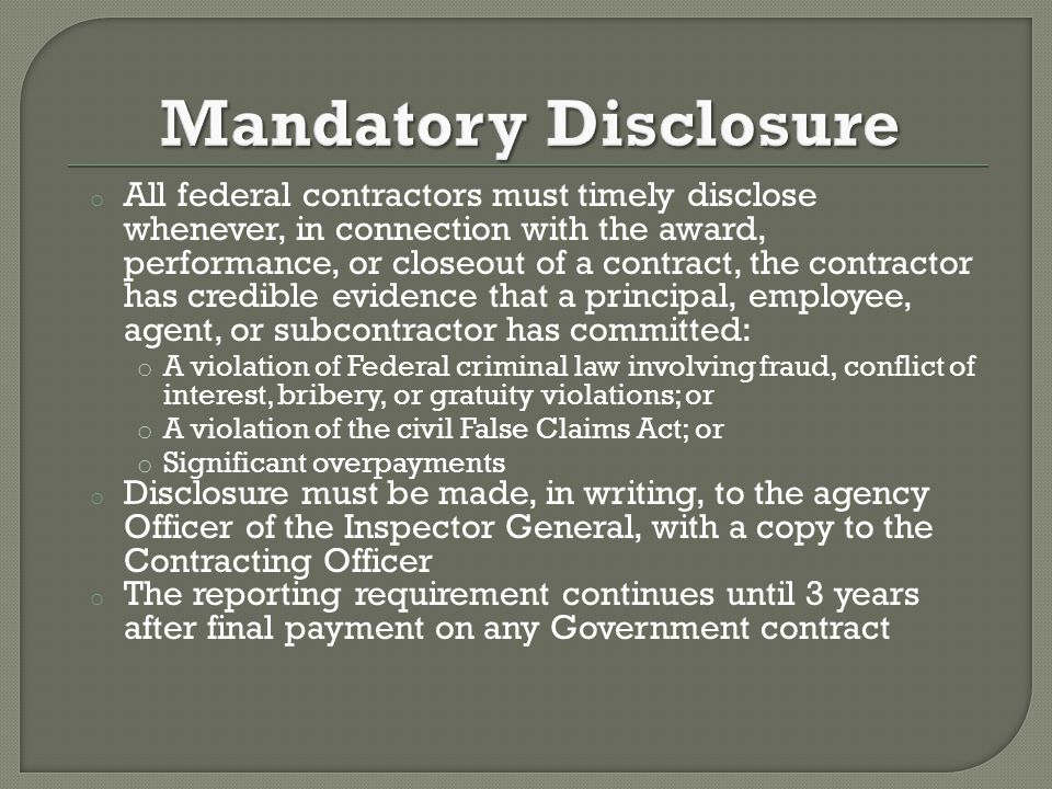 o All federal contractors must timely disclose whenever, in connection with the award, performance, or closeout of a contract, the contractor has credible evidence that a principal, employee, agent, or subcontractor has committed: o A violation of Federal criminal law involving fraud, conflict of interest, bribery, or gratuity violations; or o A violation of the civil False Claims Act; or o Significant overpayments o Disclosure must be made, in writing, to the agency Officer of the Inspector General, with a copy to the Contracting Officer o The reporting requirement continues until 3 years after final payment on any Government contract