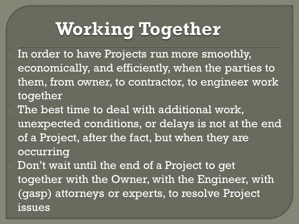 o In order to have Projects run more smoothly, economically, and efficiently, when the parties to them, from owner, to contractor, to engineer work together o The best time to deal with additional work, unexpected conditions, or delays is not at the end of a Project, after the fact, but when they are occurring o Don't wait until the end of a Project to get together with the Owner, with the Engineer, with (gasp) attorneys or experts, to resolve Project issues