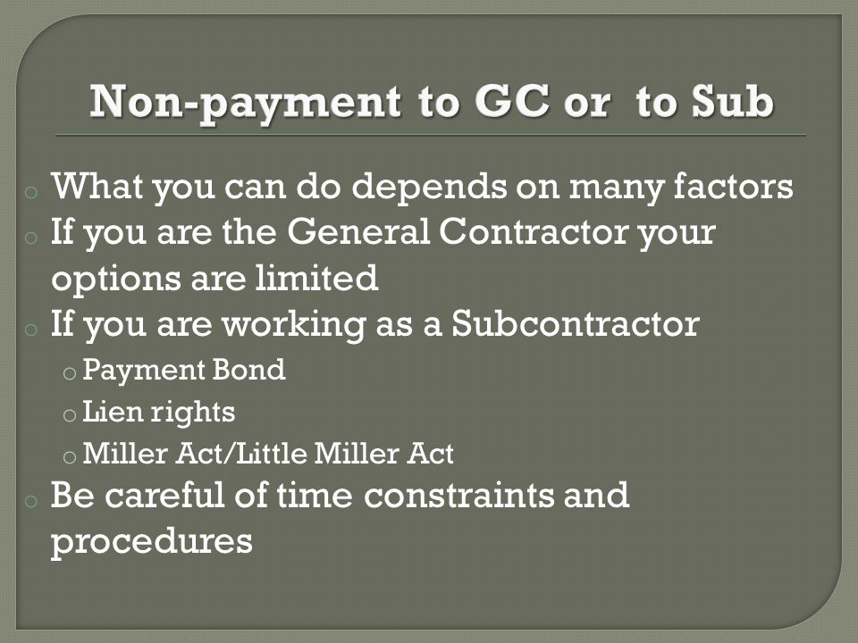 o What you can do depends on many factors o If you are the General Contractor your options are limited o If you are working as a Subcontractor o Payment Bond o Lien rights o Miller Act/Little Miller Act o Be careful of time constraints and procedures
