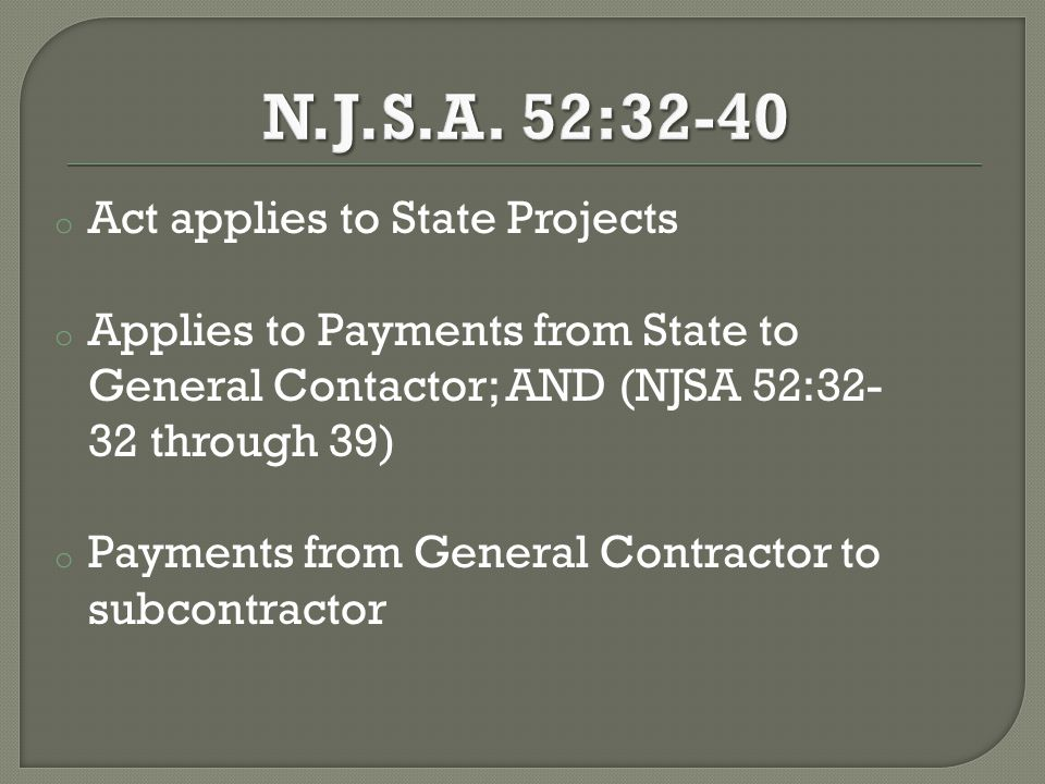 o Act applies to State Projects o Applies to Payments from State to General Contactor; AND (NJSA 52:32- 32 through 39) o Payments from General Contractor to subcontractor
