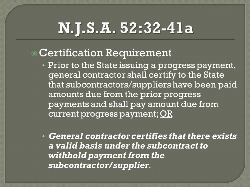  Certification Requirement Prior to the State issuing a progress payment, general contractor shall certify to the State that subcontractors/suppliers have been paid amounts due from the prior progress payments and shall pay amount due from current progress payment; OR General contractor certifies that there exists a valid basis under the subcontract to withhold payment from the subcontractor/supplier.