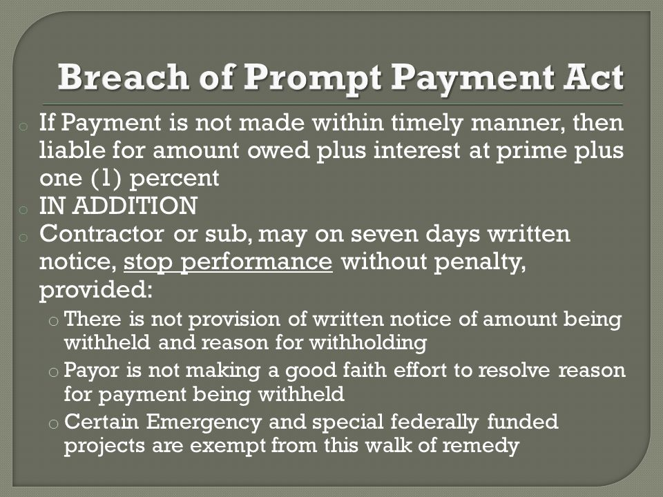 o If Payment is not made within timely manner, then liable for amount owed plus interest at prime plus one (1) percent o IN ADDITION o Contractor or sub, may on seven days written notice, stop performance without penalty, provided: o There is not provision of written notice of amount being withheld and reason for withholding o Payor is not making a good faith effort to resolve reason for payment being withheld o Certain Emergency and special federally funded projects are exempt from this walk of remedy