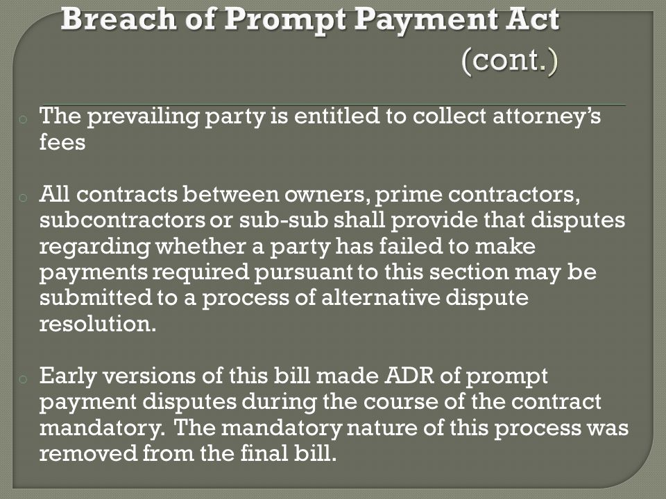 o The prevailing party is entitled to collect attorney's fees o All contracts between owners, prime contractors, subcontractors or sub-sub shall provide that disputes regarding whether a party has failed to make payments required pursuant to this section may be submitted to a process of alternative dispute resolution.