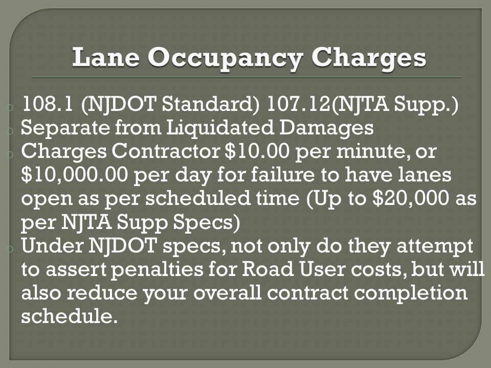 o 108.1 (NJDOT Standard) 107.12(NJTA Supp.) o Separate from Liquidated Damages o Charges Contractor $10.00 per minute, or $10,000.00 per day for failure to have lanes open as per scheduled time (Up to $20,000 as per NJTA Supp Specs) o Under NJDOT specs, not only do they attempt to assert penalties for Road User costs, but will also reduce your overall contract completion schedule.