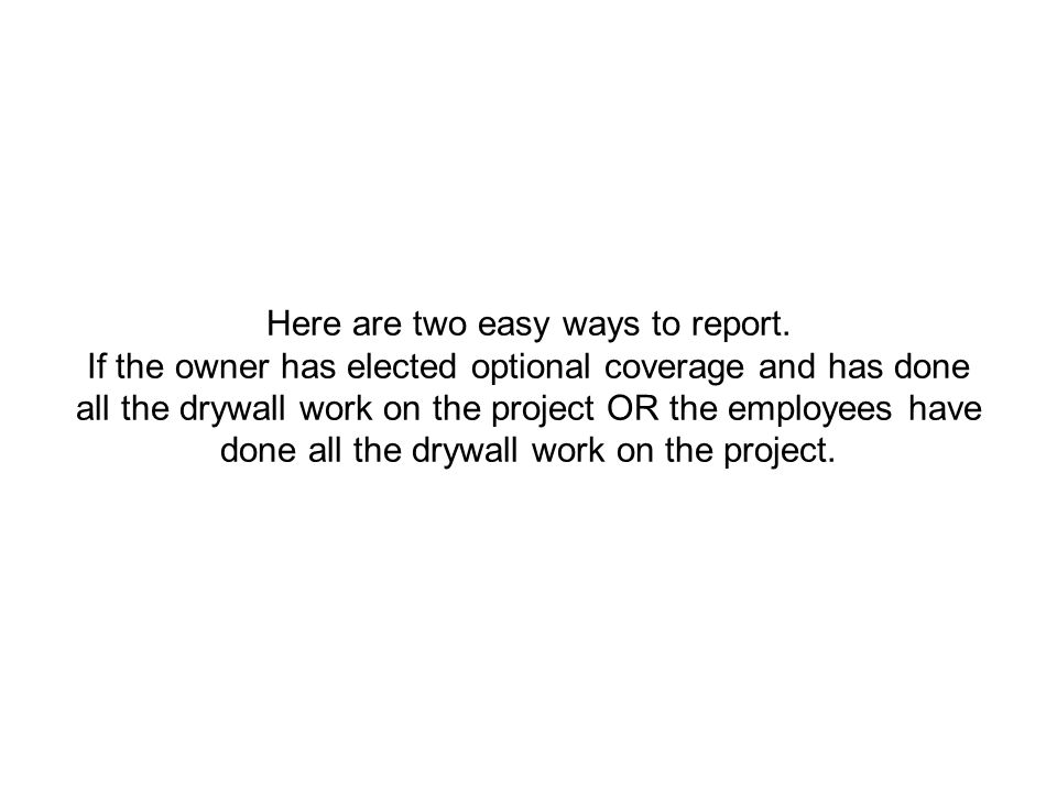 Here are two easy ways to report. If the owner has elected optional coverage and has done all the drywall work on the project OR the employees have do