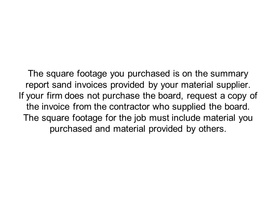 The square footage you purchased is on the summary report sand invoices provided by your material supplier. If your firm does not purchase the board,