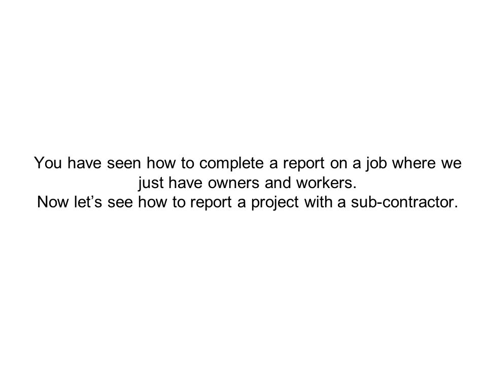 You have seen how to complete a report on a job where we just have owners and workers. Now let's see how to report a project with a sub-contractor.