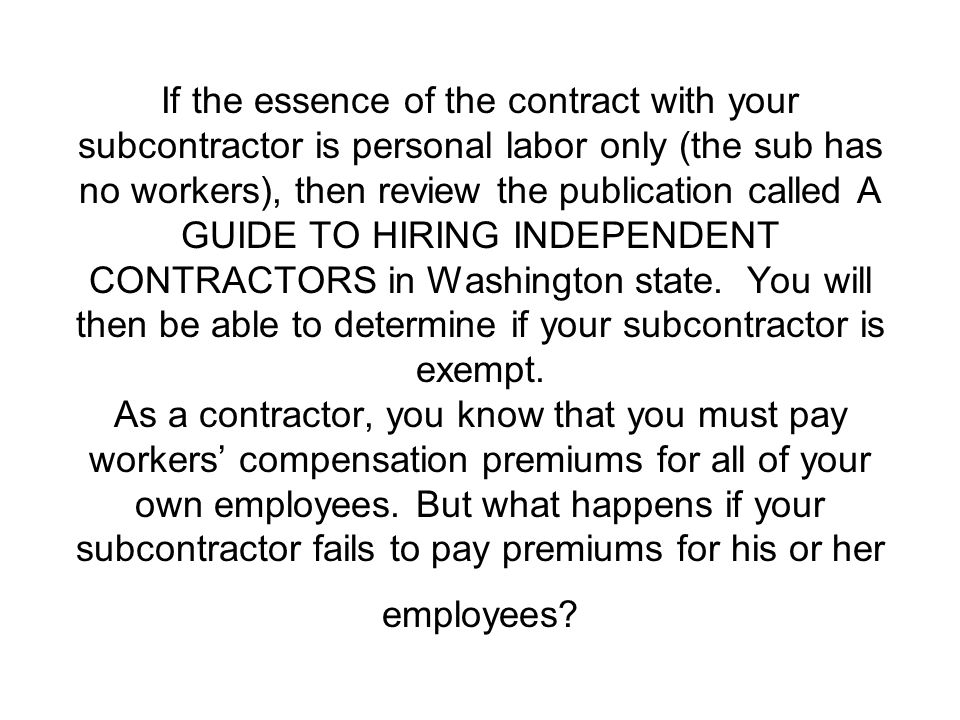 If the essence of the contract with your subcontractor is personal labor only (the sub has no workers), then review the publication called A GUIDE TO