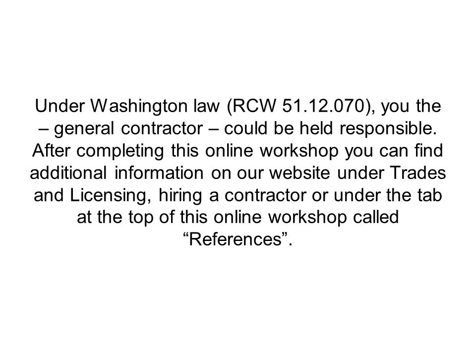 Under Washington law (RCW 51.12.070), you the – general contractor – could be held responsible. After completing this online workshop you can find add