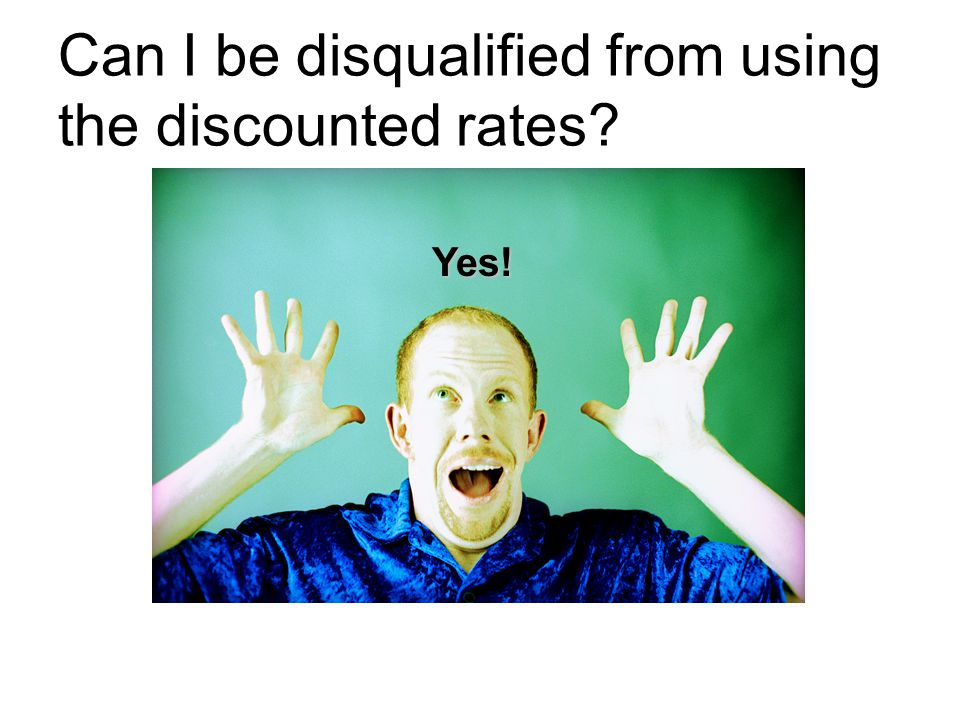 Can I be disqualified from using the discounted rates? Yes!