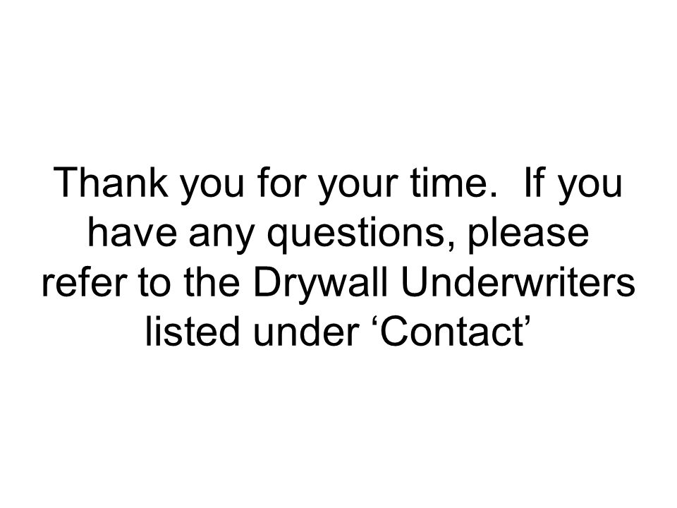 Thank you for your time. If you have any questions, please refer to the Drywall Underwriters listed under 'Contact'