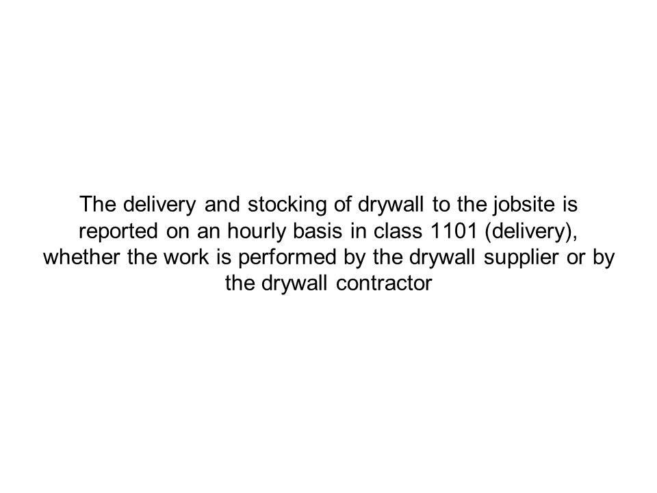 The delivery and stocking of drywall to the jobsite is reported on an hourly basis in class 1101 (delivery), whether the work is performed by the dryw