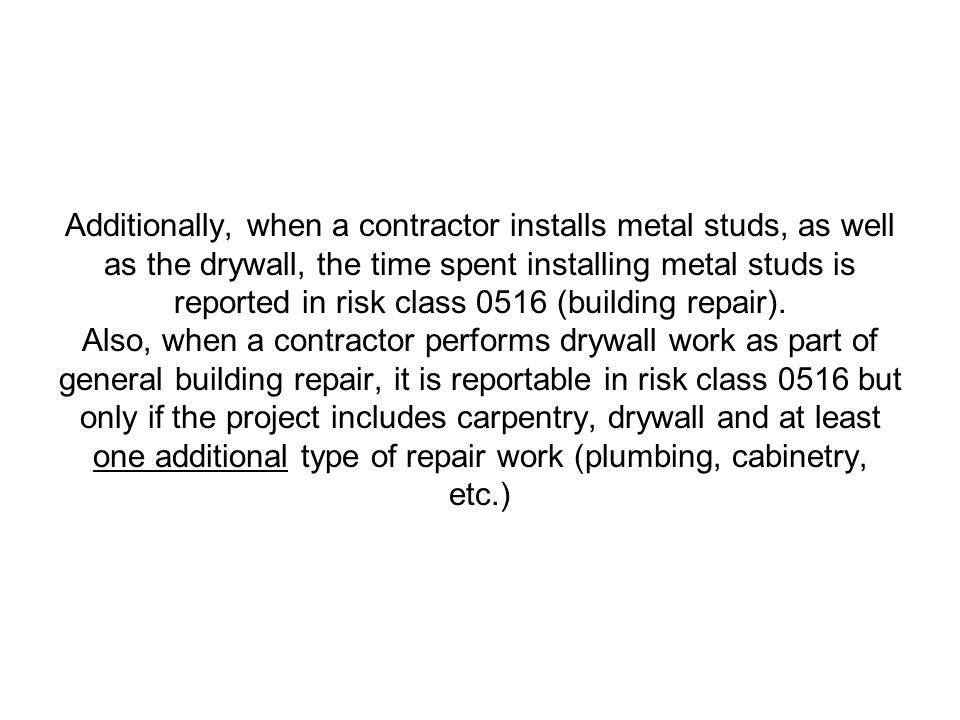 Additionally, when a contractor installs metal studs, as well as the drywall, the time spent installing metal studs is reported in risk class 0516 (bu