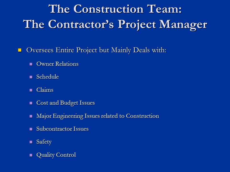 The Construction Team: The Contractor's Project Manager Oversees Entire Project but Mainly Deals with: Oversees Entire Project but Mainly Deals with: