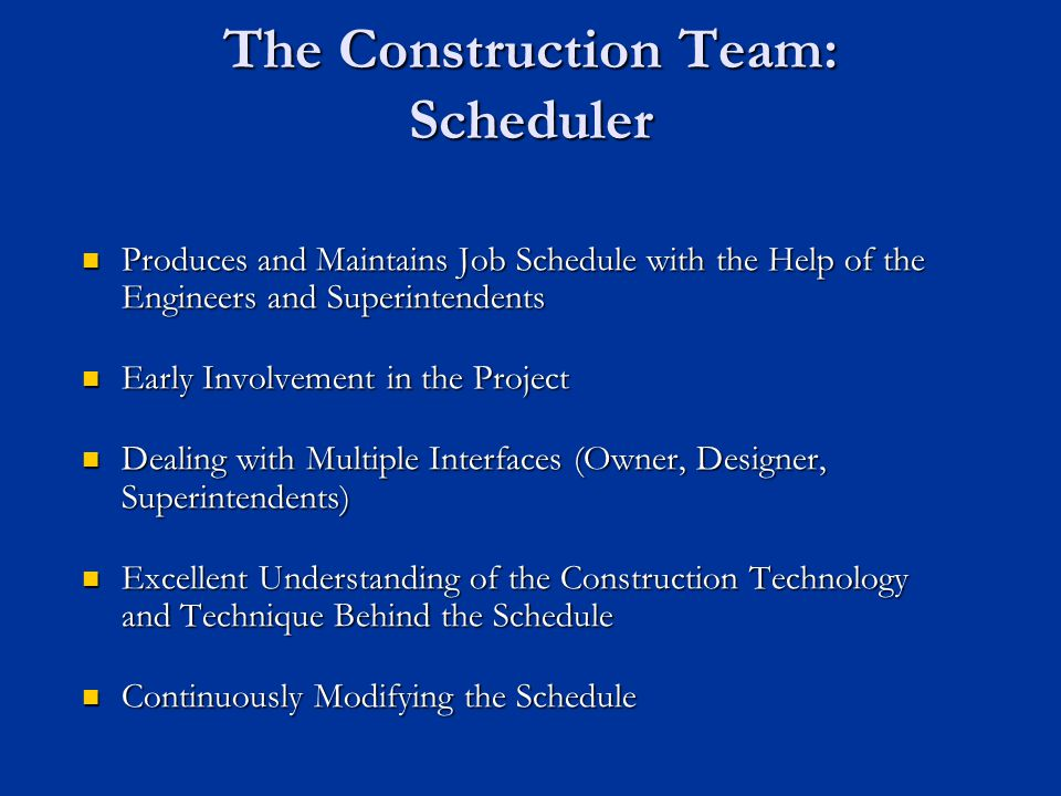 The Construction Team: Scheduler Produces and Maintains Job Schedule with the Help of the Engineers and Superintendents Produces and Maintains Job Sch