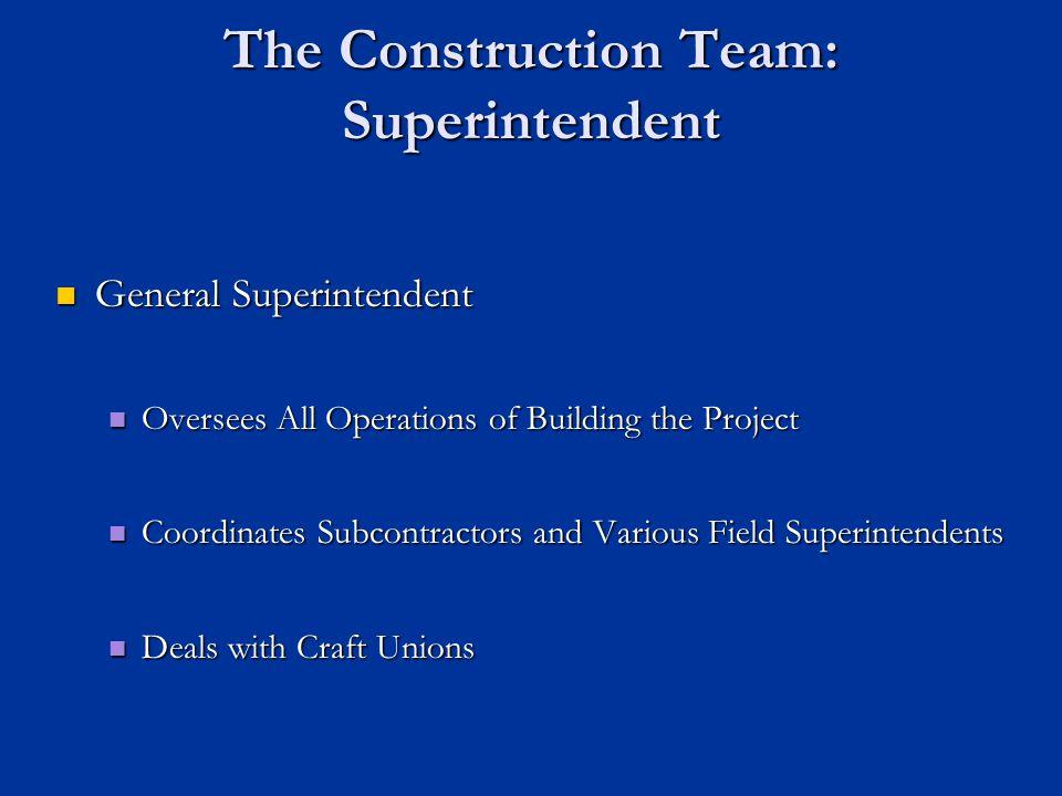 The Construction Team: Superintendent General Superintendent General Superintendent Oversees All Operations of Building the Project Oversees All Opera