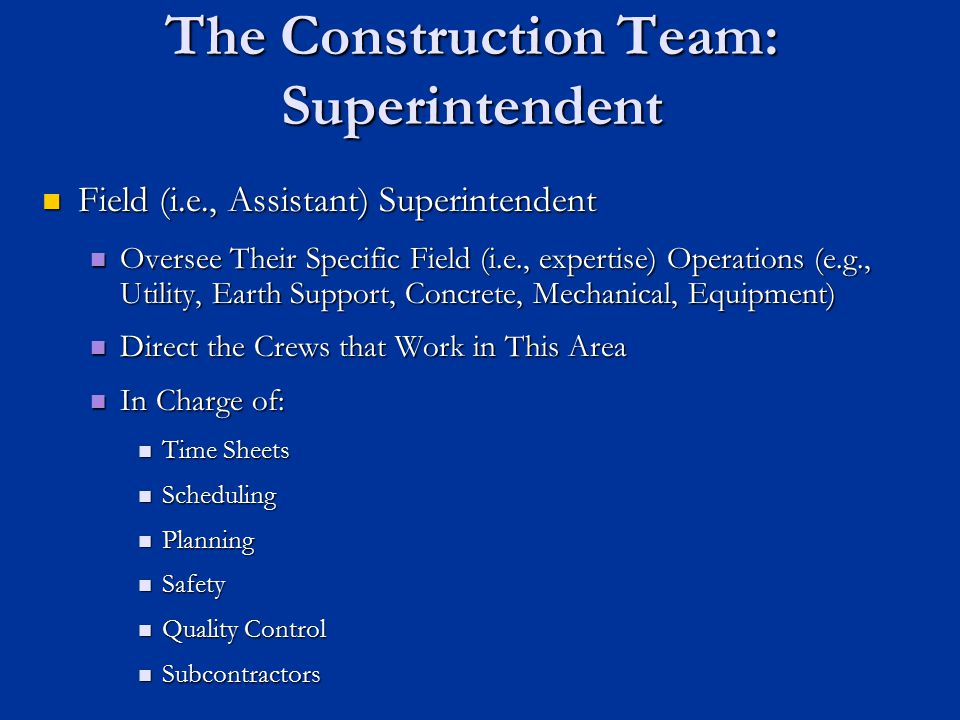 The Construction Team: Superintendent Field (i.e., Assistant) Superintendent Field (i.e., Assistant) Superintendent Oversee Their Specific Field (i.e.
