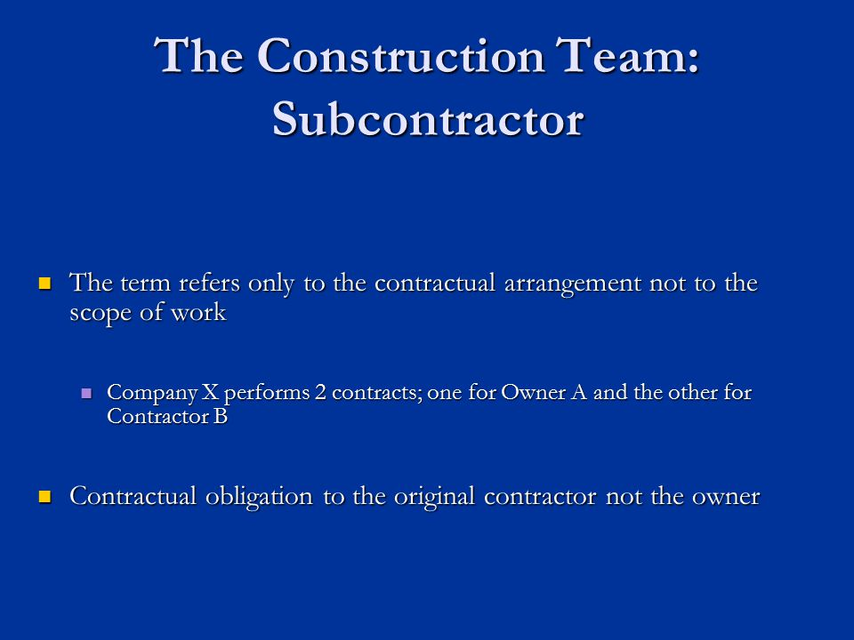 The Construction Team: Subcontractor The term refers only to the contractual arrangement not to the scope of work The term refers only to the contract