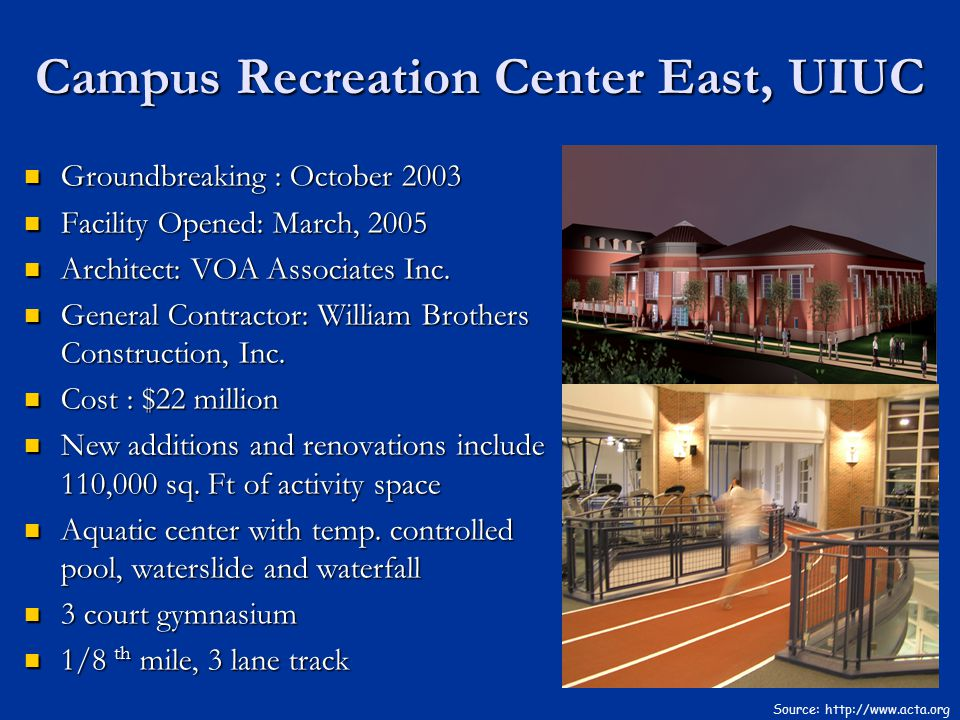 Campus Recreation Center East, UIUC Source: http://www.acta.org Groundbreaking : October 2003 Groundbreaking : October 2003 Facility Opened: March, 20