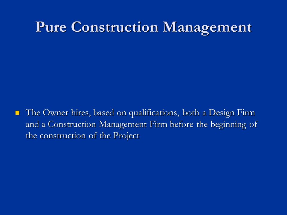 Pure Construction Management The Owner hires, based on qualifications, both a Design Firm and a Construction Management Firm before the beginning of t