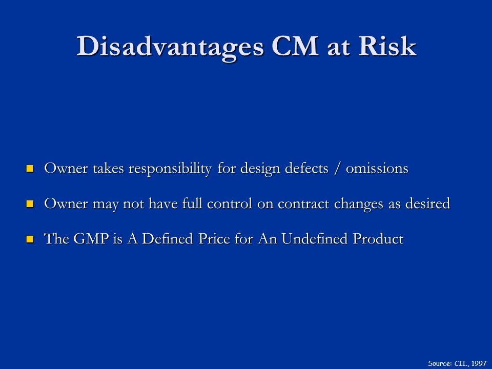 Disadvantages CM at Risk Owner takes responsibility for design defects / omissions Owner takes responsibility for design defects / omissions Owner may