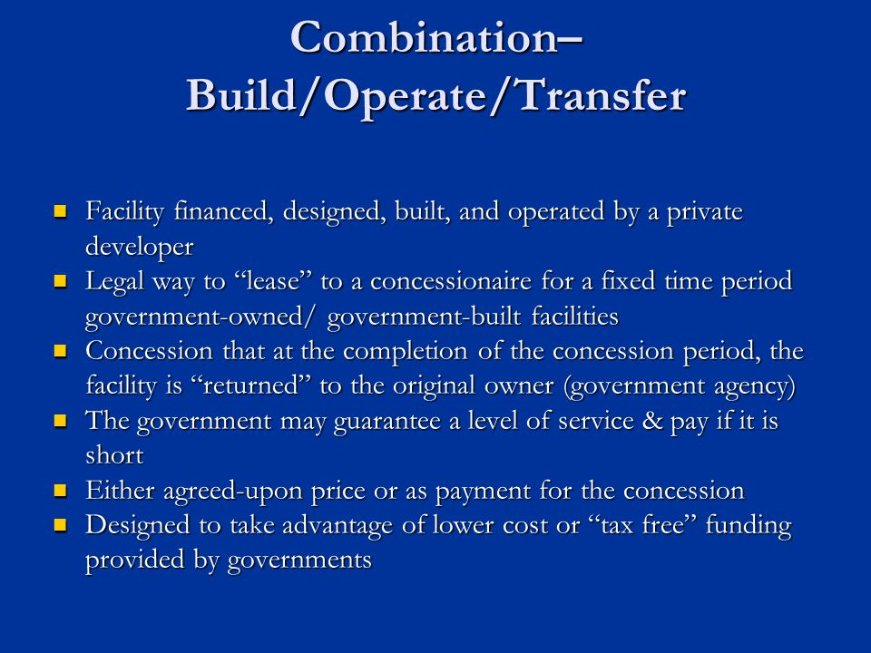 Combination– Build/Operate/Transfer Facility financed, designed, built, and operated by a private developer Facility financed, designed, built, and op