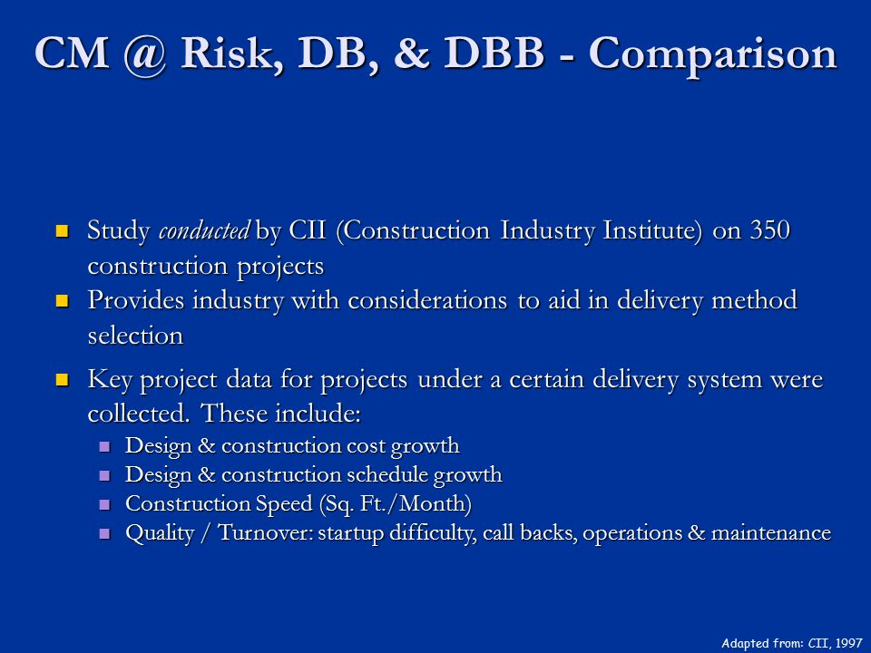 CM @ Risk, DB, & DBB - Comparison Adapted from: CII, 1997 Study conducted by CII (Construction Industry Institute) on 350 construction projects Study