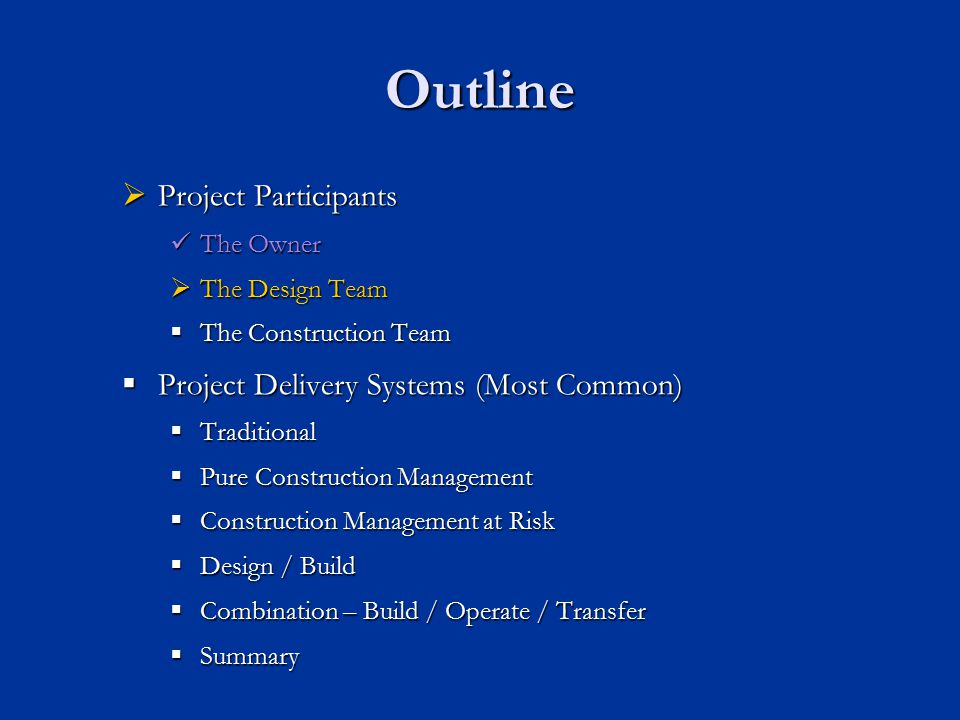 Outline Project Participants Project Participants The Owner The Owner The Design Team The Design Team The Construction Team The Construction Team  Project Delivery Systems (Most Common)  Traditional  Pure Construction Management  Construction Management at Risk  Design / Build  Combination – Build / Operate / Transfer  Summary