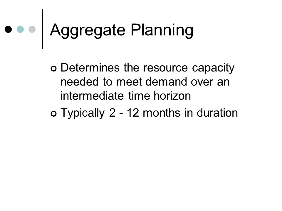 Determines the resource capacity needed to meet demand over an intermediate time horizon Typically 2 - 12 months in duration